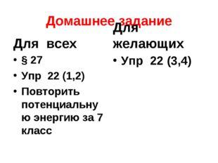 Домашнее задание Для всех § 27 Упр 22 (1,2) Повторить потенциальную энергию з