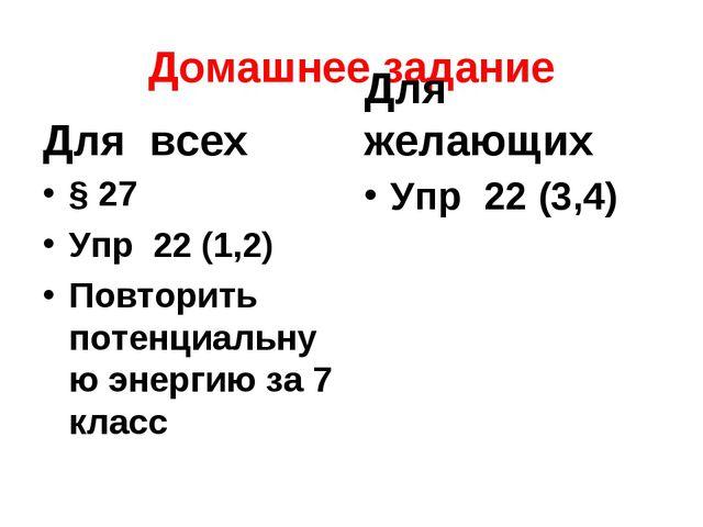 Домашнее задание Для всех § 27 Упр 22 (1,2) Повторить потенциальную энергию з...