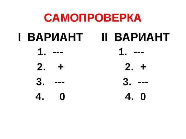 САМОПРОВЕРКА I ВАРИАНТ --- + --- 0 II ВАРИАНТ --- + --- 0