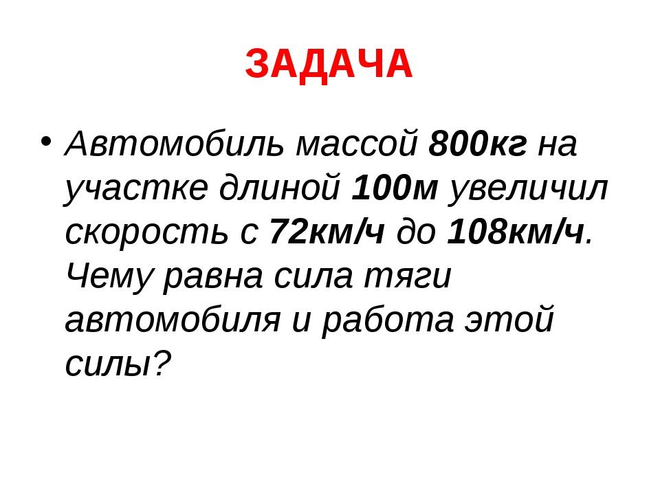 ЗАДАЧА Автомобиль массой 800кг на участке длиной 100м увеличил скорость с 72к...