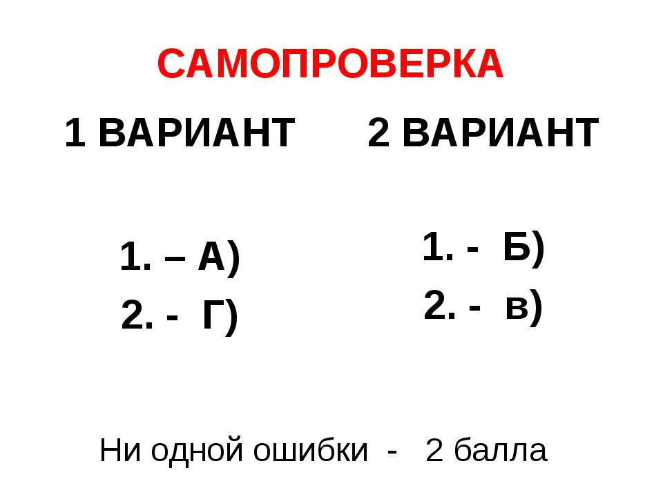 САМОПРОВЕРКА 1 ВАРИАНТ 1. – А) 2. - Г) 2 ВАРИАНТ 1. - Б) 2. - в) Ни одной оши...