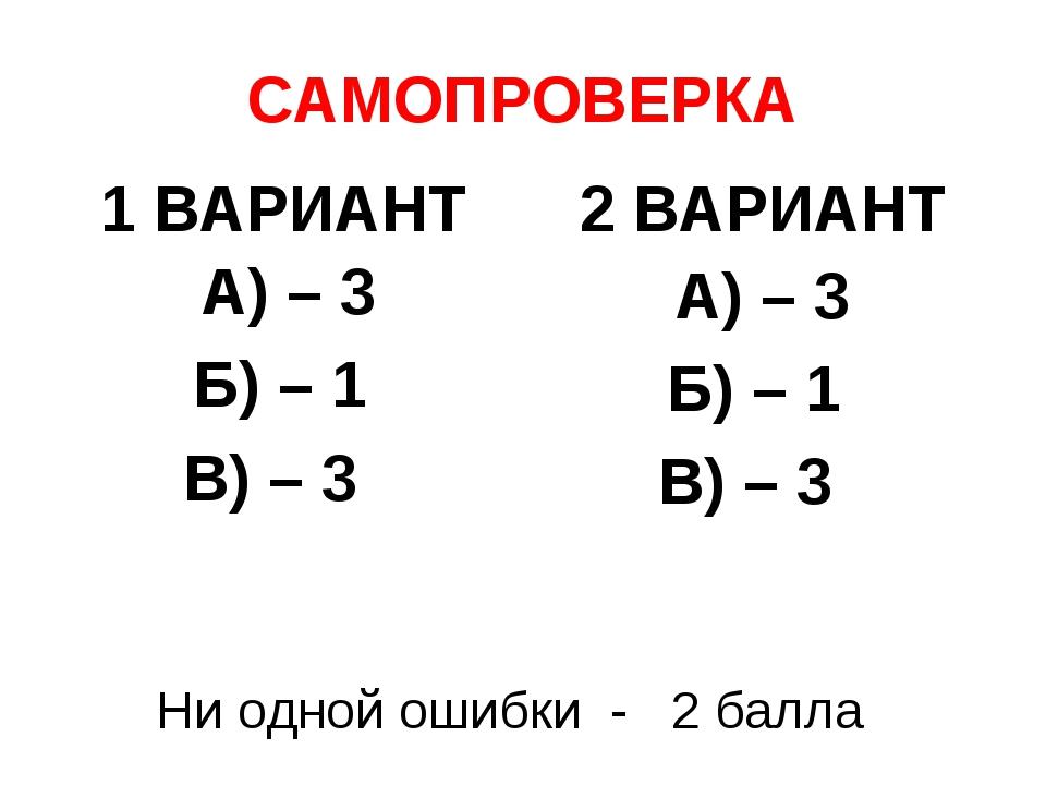 САМОПРОВЕРКА 1 ВАРИАНТ А) – 3 Б) – 1 В) – 3 2 ВАРИАНТ А) – 3 Б) – 1 В) – 3 Ни...