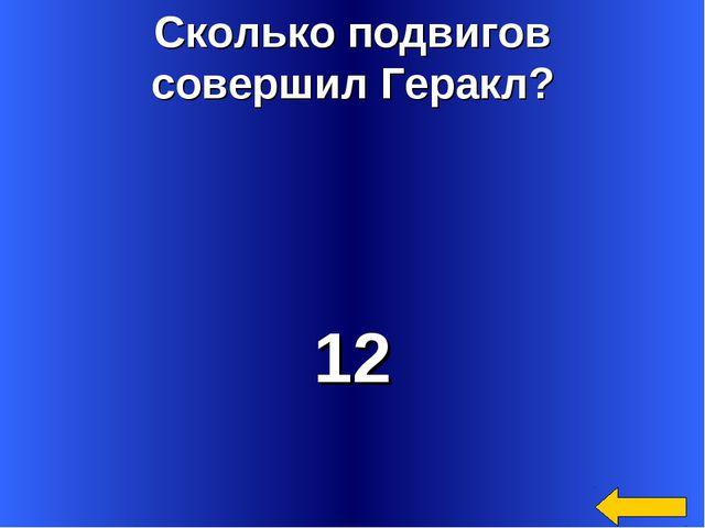 Сколько подвигов совершил Геракл? 12