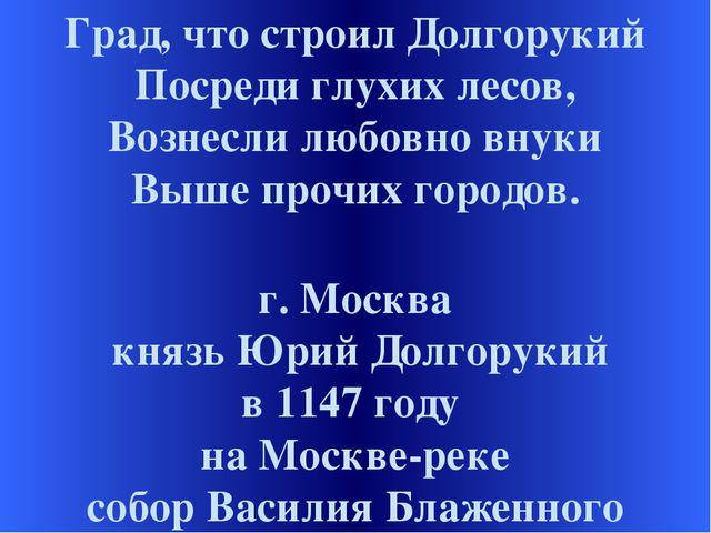 Град, что строил Долгорукий Посреди глухих лесов, Вознесли любовно внуки Выше...