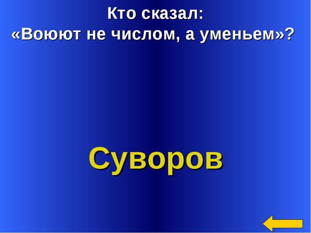 Кто сказал: «Воюют не числом, а уменьем»? Суворов