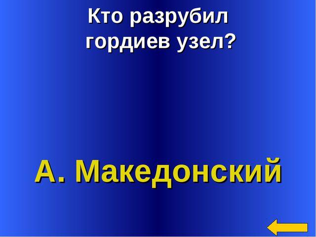 Кто разрубил гордиев узел? А. Македонский