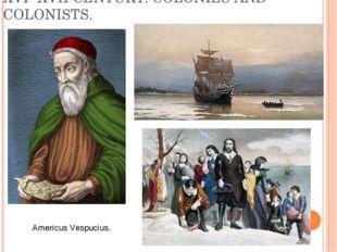XVI- XVII CENTURY. COLONIES AND COLONISTS. Americus Vespucius.