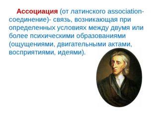 Ассоциация (от латинского аssociation- соединение)- связь, возникающая при о