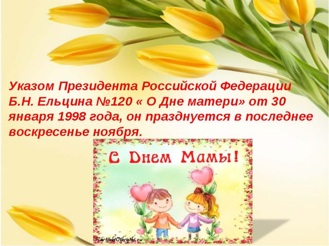 Указом Президента Российской Федерации Б.Н. Ельцина №120 « О Дне матери» от 3...