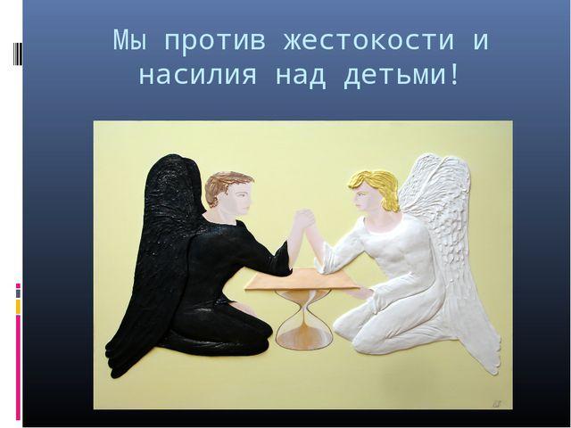 Мы против жестокости и насилия над детьми!