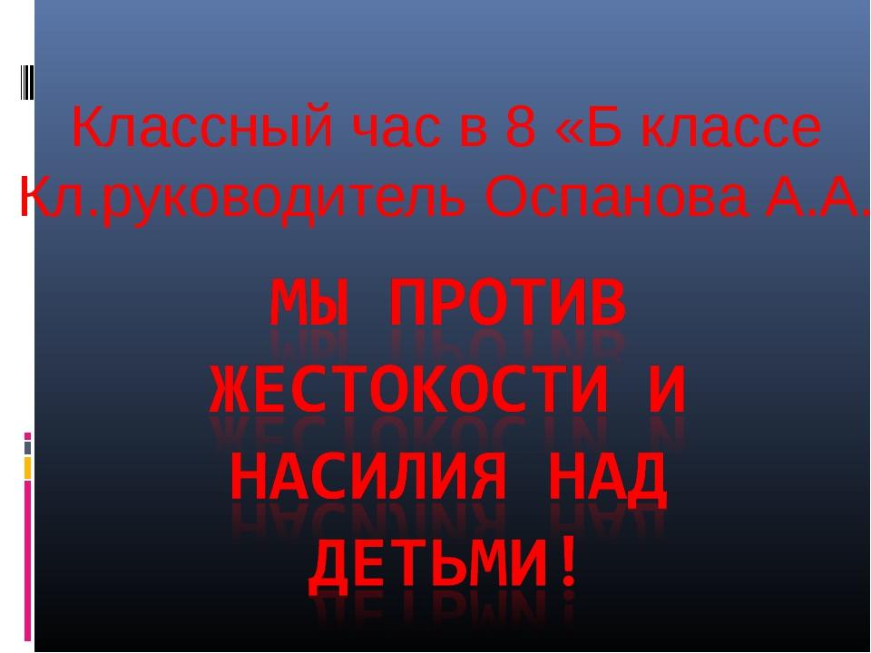 Классный час в 8 «Б классе Кл.руководитель Оспанова А.А.