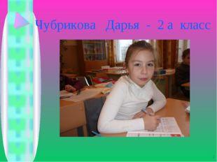 Чубрикова Дарья - 2 а класс *
