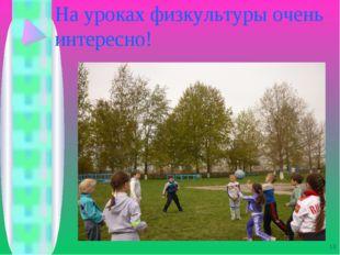 На уроках физкультуры очень интересно! *