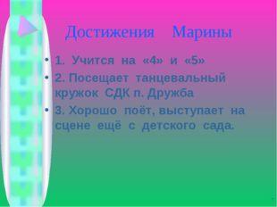 Достижения Марины 1. Учится на «4» и «5» 2. Посещает танцевальный кружок СДК