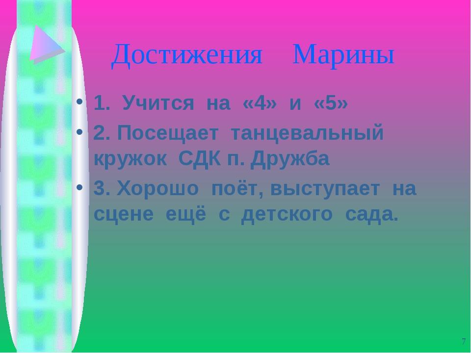 Достижения Марины 1. Учится на «4» и «5» 2. Посещает танцевальный кружок СДК...