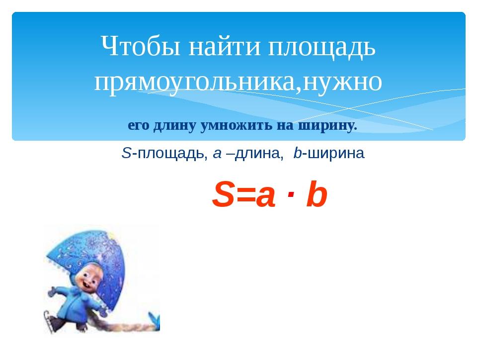 его длину умножить на ширину. S-площадь, a –длина, b-ширина S=a ∙ b Чтобы най...