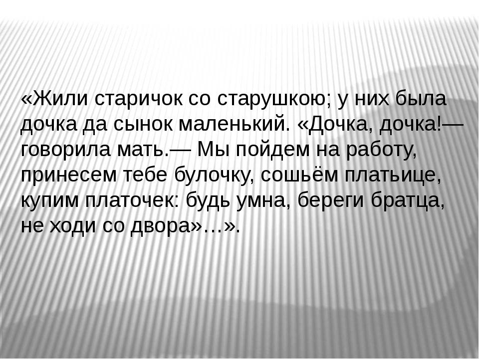 «Жили старичок со старушкою; у них была дочка да сынок маленький. «Дочка, до...