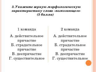 3. Укажите верную морфологическую характеристику слова –помогающего- (3 балла