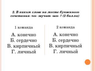 2. В каком слове на месте буквенного сочетания -чн- звучит -шн- ? (2 балла) 1