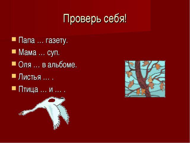 Проверь себя! Папа … газету. Мама … суп. Оля … в альбоме. Листья … . Птица …...