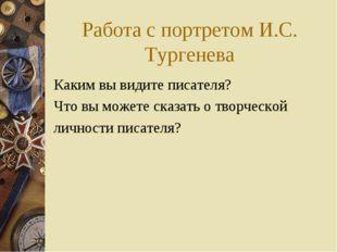 Работа с портретом И.С. Тургенева Каким вы видите писателя? Что вы можете ска