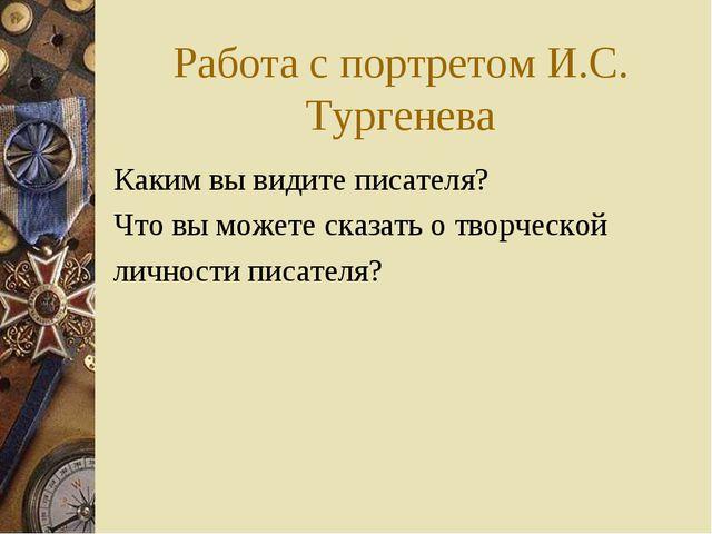 Работа с портретом И.С. Тургенева Каким вы видите писателя? Что вы можете ска...