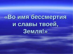 «Во имя бессмертия и славы твоей, Земля!»