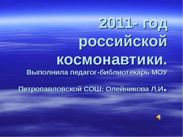 2011- год российской космонавтики. Выполнила педагог-библиотекарь МОУ Петропа...