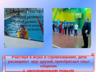 Участвуя в играх и соревнованиях, дети расширяют круг друзей, приобретают оп