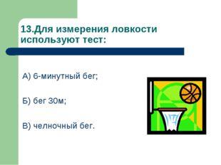 13.Для измерения ловкости используют тест: А) 6-минутный бег; Б) бег 30м; В)