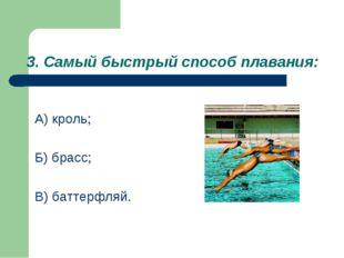 3. Самый быстрый способ плавания: А) кроль; Б) брасс; В) баттерфляй.