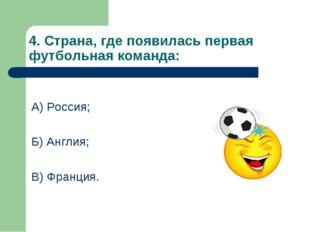 4. Страна, где появилась первая футбольная команда: А) Россия; Б) Англия; В)