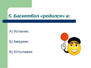 5. Баскетбол «родился» в: А) Испании; Б) Америке; В) Югославии.