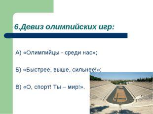 6.Девиз олимпийских игр: А) «Олимпийцы - среди нас»; Б) «Быстрее, выше, сильн
