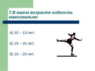 7.В каком возрасте гибкость максимальна: А) 10 – 13 лет; Б) 15 – 16 лет; В) 1