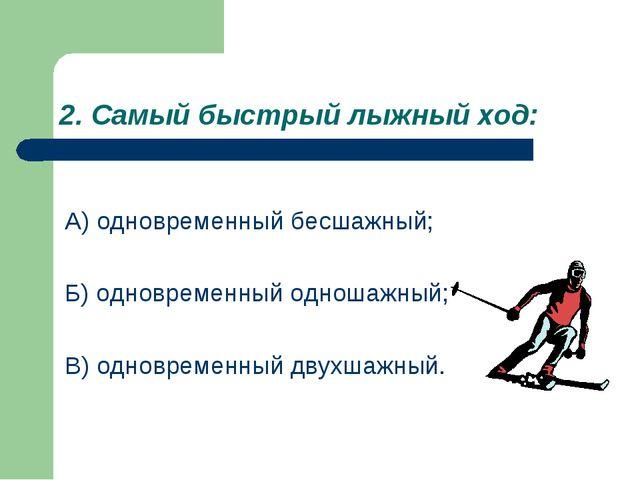 2. Самый быстрый лыжный ход: А) одновременный бесшажный; Б) одновременный одн...