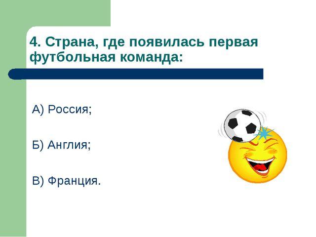 4. Страна, где появилась первая футбольная команда: А) Россия; Б) Англия; В)...