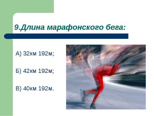 9.Длина марафонского бега: А) 32км 192м; Б) 42км 192м; В) 40км 192м.