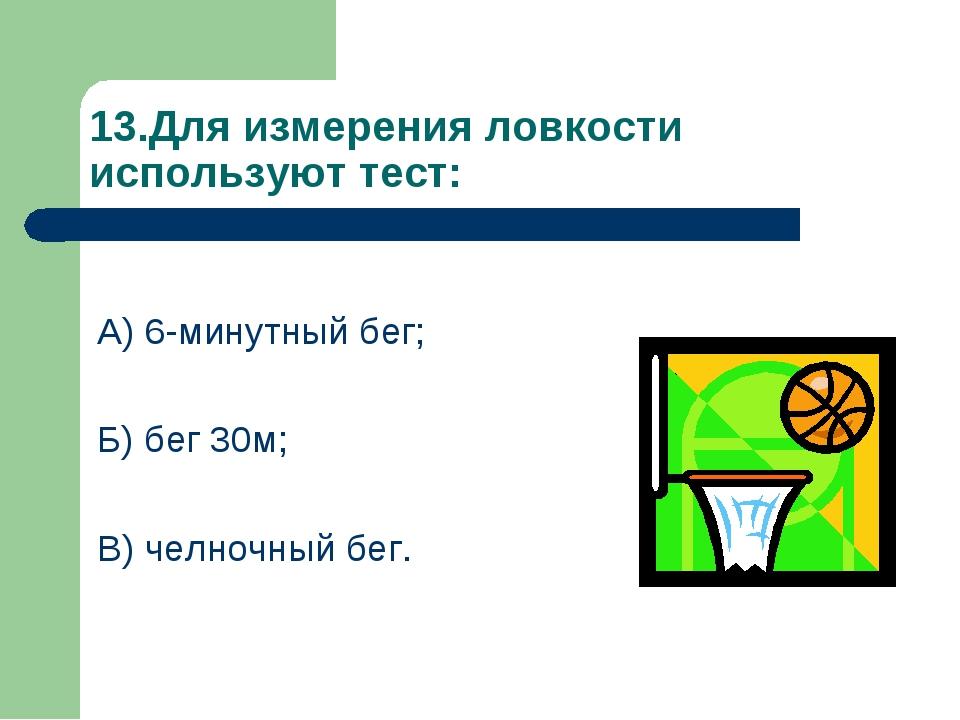 13.Для измерения ловкости используют тест: А) 6-минутный бег; Б) бег 30м; В)...