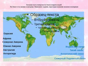 Большая часть поверхности Земли покрыта водой. На Земле есть океаны и материк