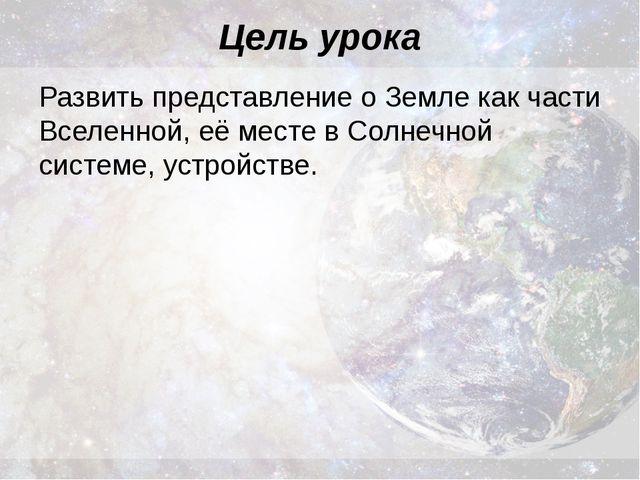 Цель урока Развить представление о Земле как части Вселенной, её месте в Солн...