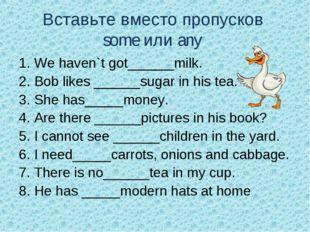 Вставьте вместо пропусков some или any 1. We haven`t got______milk. 2. Bob li
