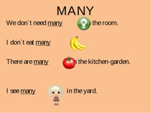 MANY We don`t need many s in the room. I don`t eat many s. There are many s i