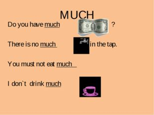 MUCH Do you have much ? There is no much in the tap. You must not eat much I