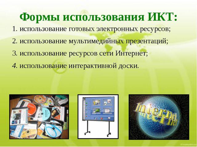 Формы использования ИКТ: 1.использование готовых электронных ресурсов; 2.ис...