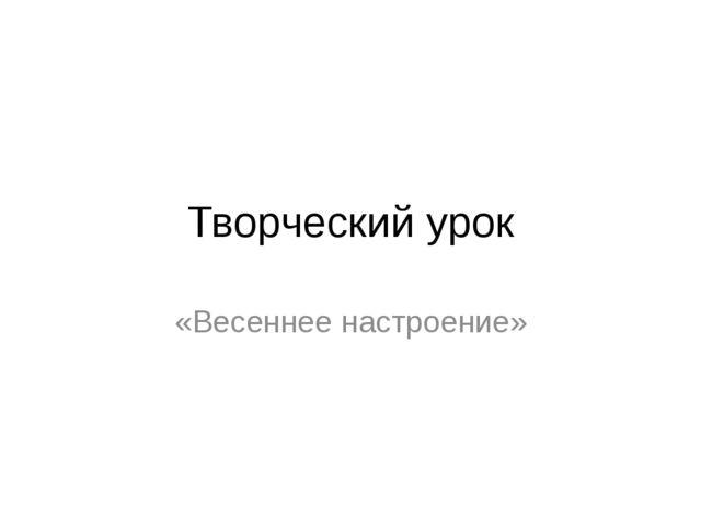 Творческий урок «Весеннее настроение»