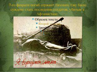7-го февраля погиб сержант Ляхович. Ему было суждено стать последним солдатом