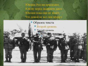 Юноши России присягают, Клятву перед знаменем дают. Юноши пока еще не знают,