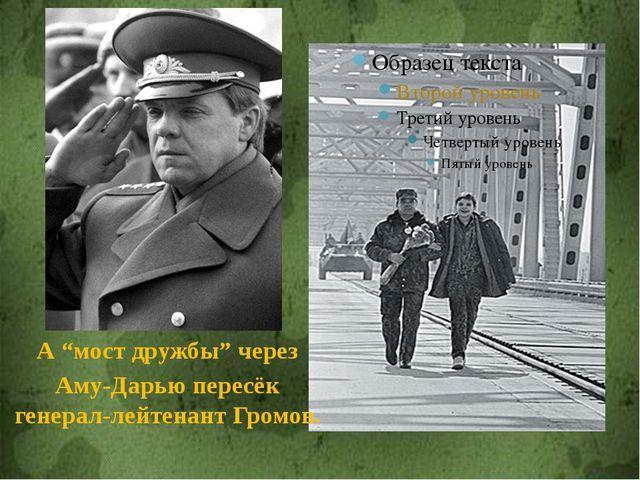 """А """"мост дружбы"""" через Аму-Дарью пересёк генерал-лейтенант Громов."""