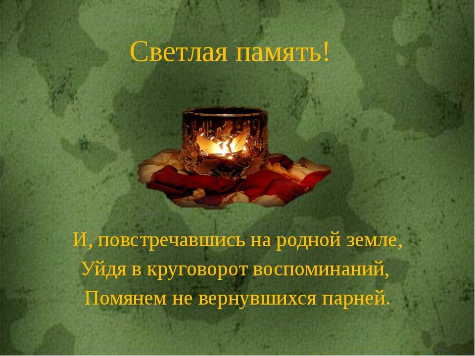 И, повстречавшись на родной земле, Уйдя в круговорот воспоминаний, Помянем не...